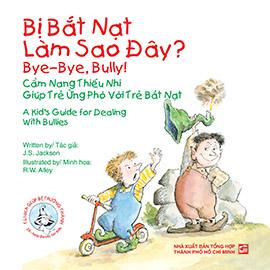 Bye-Bye, Bully! A Kids's guide for dealing with Bullies - Bị bắt nạt làm sao đây? Cẩm nang thiếu nhi giúp trẻ ứng phó với trẻ bắt nạt (song ngữ Anh - Việt)